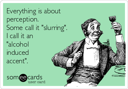 everything-is-about-perception-some-call-it-slurring-i-call-it-an-alcohol-induced-accent-f44d5